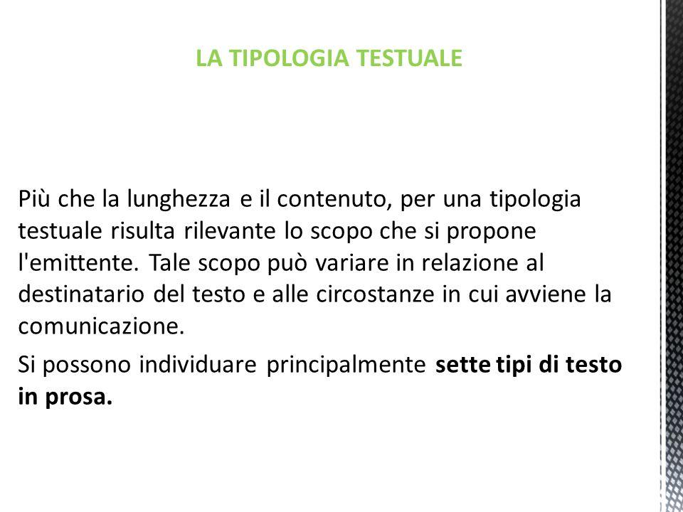 LA TIPOLOGIA TESTUALE Più che la lunghezza e il contenuto, per una tipologia testuale risulta rilevante lo scopo che si propone l emittente.