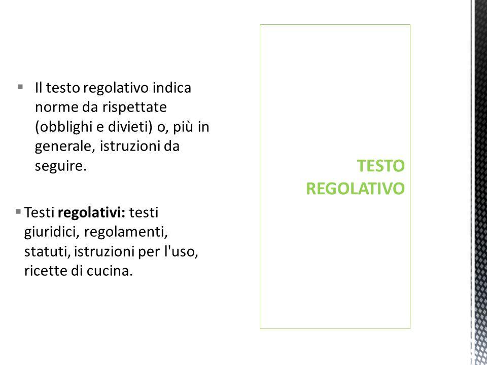 TESTO REGOLATIVO Il testo regolativo indica norme da rispettate (obblighi e divieti) o, più in generale, istruzioni da seguire.