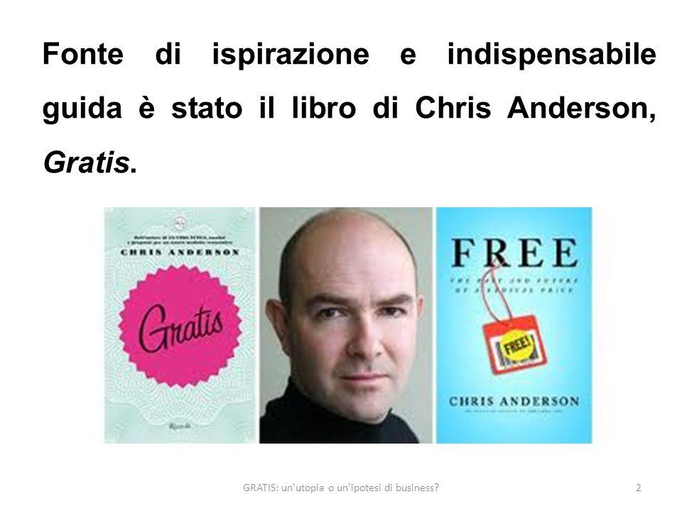 GRATIS: un utopia o un ipotesi di business 2 Fonte di ispirazione e indispensabile guida è stato il libro di Chris Anderson, Gratis.