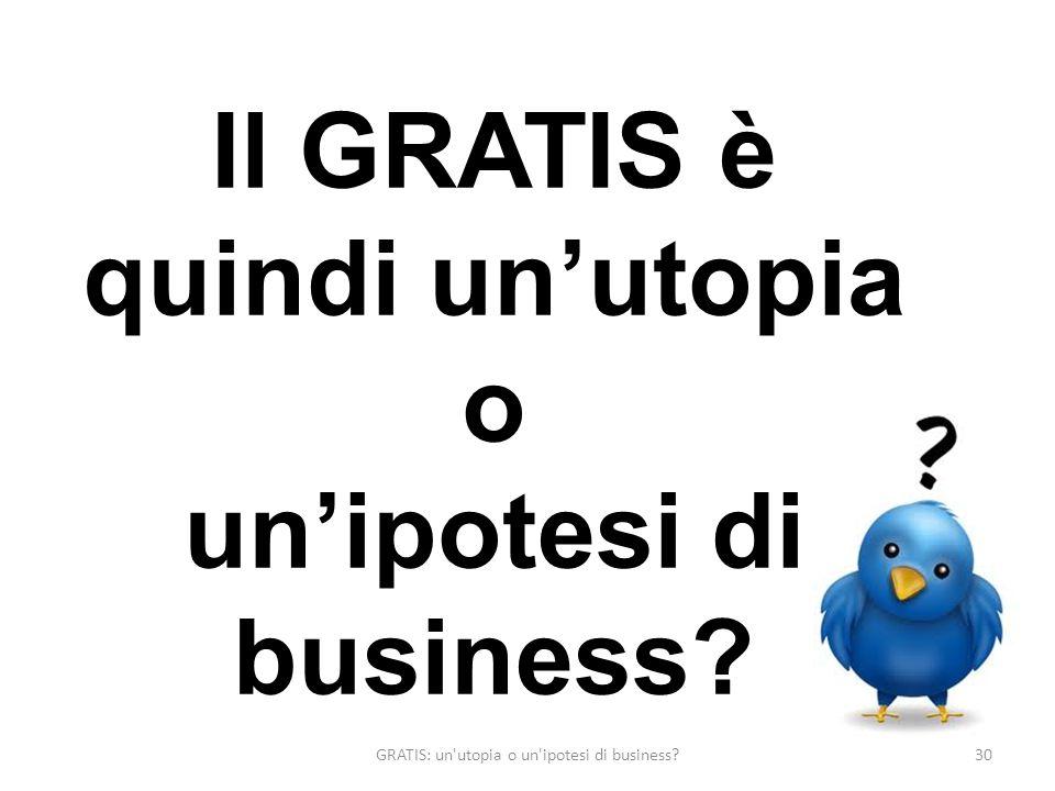 GRATIS: un utopia o un ipotesi di business 30 Il GRATIS è quindi unutopia o unipotesi di business