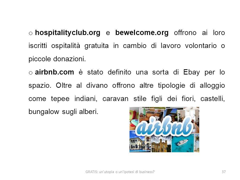 GRATIS: un utopia o un ipotesi di business 37 o hospitalityclub.org e bewelcome.org offrono ai loro iscritti ospitalità gratuita in cambio di lavoro volontario o piccole donazioni.
