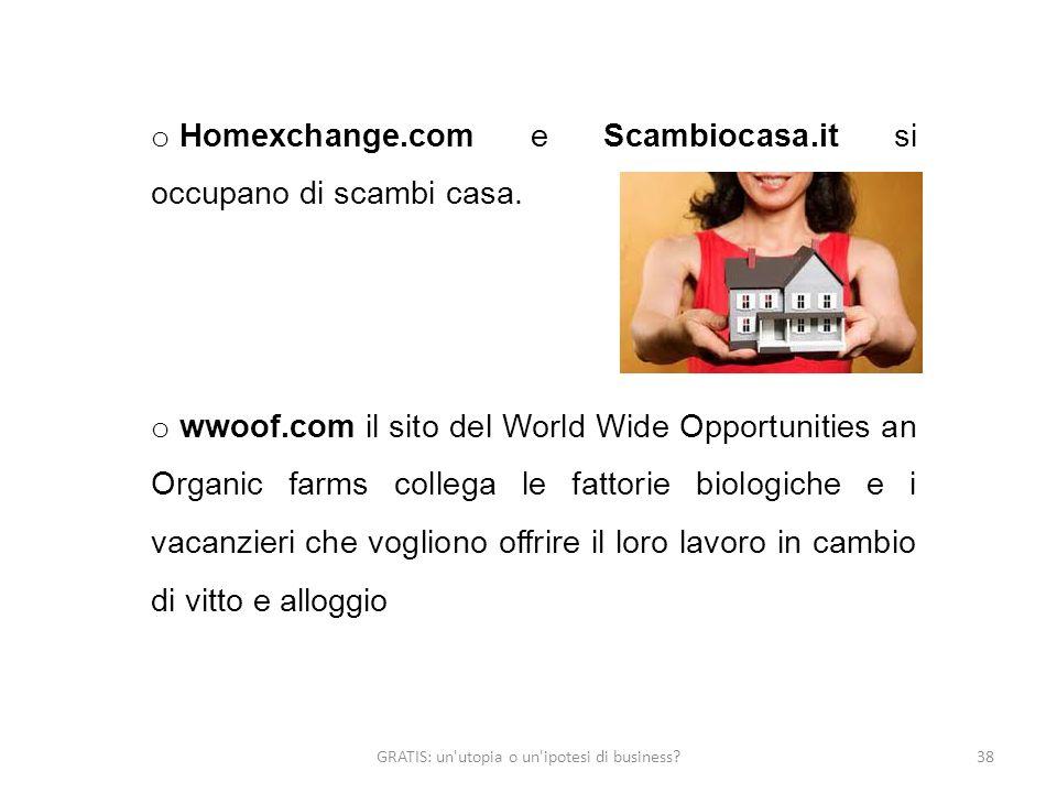 GRATIS: un'utopia o un'ipotesi di business?38 o Homexchange.com e Scambiocasa.it si occupano di scambi casa. o wwoof.com il sito del World Wide Opport