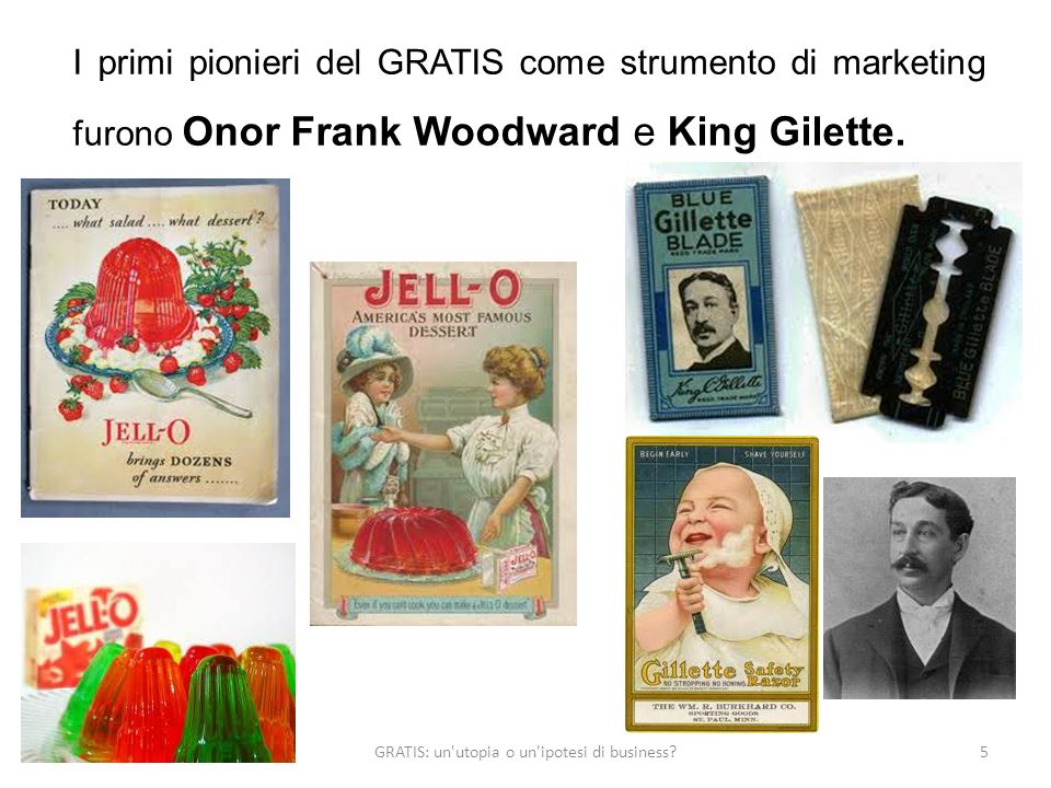 GRATIS: un utopia o un ipotesi di business?5 I primi pionieri del GRATIS come strumento di marketing furono Onor Frank Woodward e King Gilette.