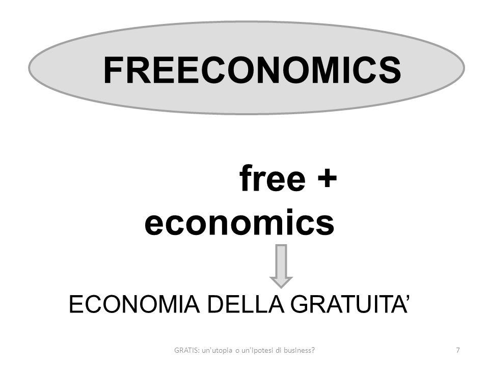 GRATIS: un utopia o un ipotesi di business 7 FREECONOMICS free + economics ECONOMIA DELLA GRATUITA