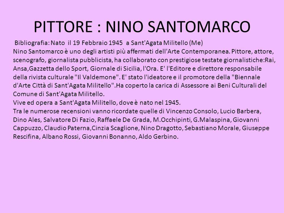 PITTORE : NINO SANTOMARCO Bibliografia: Nato il 19 Febbraio 1945 a Sant'Agata Militello (Me) Nino Santomarco è uno degli artisti più affermati dell'Ar