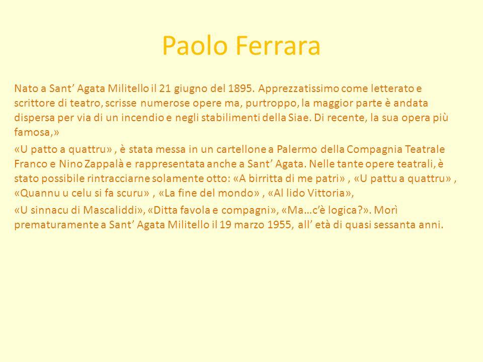 Paolo Ferrara Nato a Sant Agata Militello il 21 giugno del 1895. Apprezzatissimo come letterato e scrittore di teatro, scrisse numerose opere ma, purt