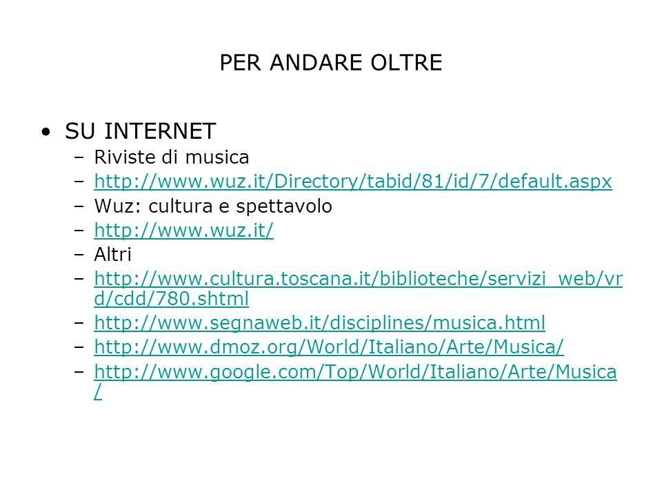PER ANDARE OLTRE SU INTERNET –Riviste di musica –http://www.wuz.it/Directory/tabid/81/id/7/default.aspxhttp://www.wuz.it/Directory/tabid/81/id/7/default.aspx –Wuz: cultura e spettavolo –http://www.wuz.it/http://www.wuz.it/ –Altri –http://www.cultura.toscana.it/biblioteche/servizi_web/vr d/cdd/780.shtmlhttp://www.cultura.toscana.it/biblioteche/servizi_web/vr d/cdd/780.shtml –http://www.segnaweb.it/disciplines/musica.htmlhttp://www.segnaweb.it/disciplines/musica.html –http://www.dmoz.org/World/Italiano/Arte/Musica/http://www.dmoz.org/World/Italiano/Arte/Musica/ –http://www.google.com/Top/World/Italiano/Arte/Musica /http://www.google.com/Top/World/Italiano/Arte/Musica /