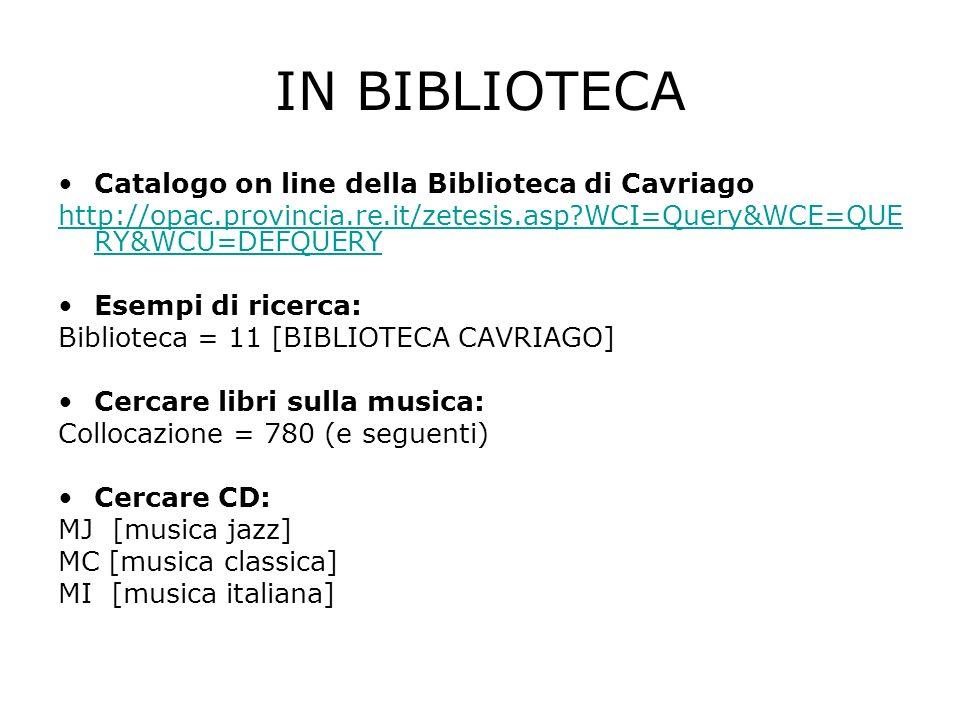 IN BIBLIOTECA Catalogo on line della Biblioteca di Cavriago http://opac.provincia.re.it/zetesis.asp WCI=Query&WCE=QUE RY&WCU=DEFQUERY Esempi di ricerca: Biblioteca = 11 [BIBLIOTECA CAVRIAGO] Cercare libri sulla musica: Collocazione = 780 (e seguenti) Cercare CD: MJ [musica jazz] MC [musica classica] MI [musica italiana]