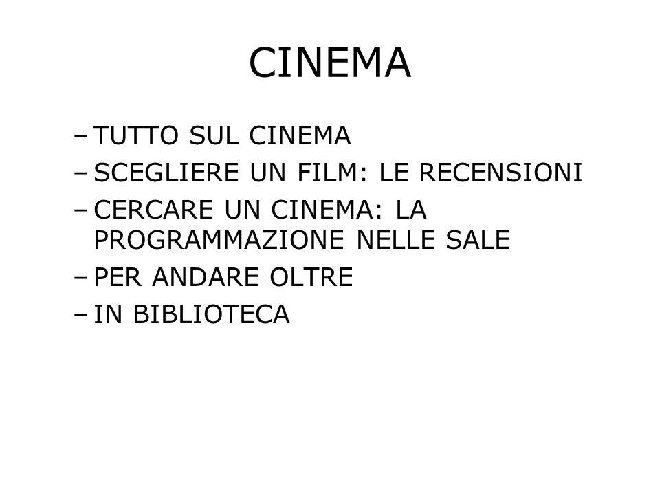 CINEMA –TUTTO SUL CINEMA –SCEGLIERE UN FILM: LE RECENSIONI –CERCARE UN CINEMA: LA PROGRAMMAZIONE NELLE SALE –PER ANDARE OLTRE –IN BIBLIOTECA