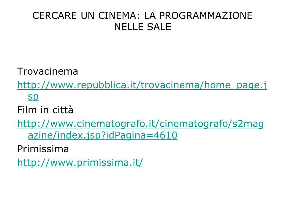 CERCARE UN CINEMA: LA PROGRAMMAZIONE NELLE SALE Trovacinema http://www.repubblica.it/trovacinema/home_page.j sp Film in città http://www.cinematografo.it/cinematografo/s2mag azine/index.jsp idPagina=4610 Primissima http://www.primissima.it/