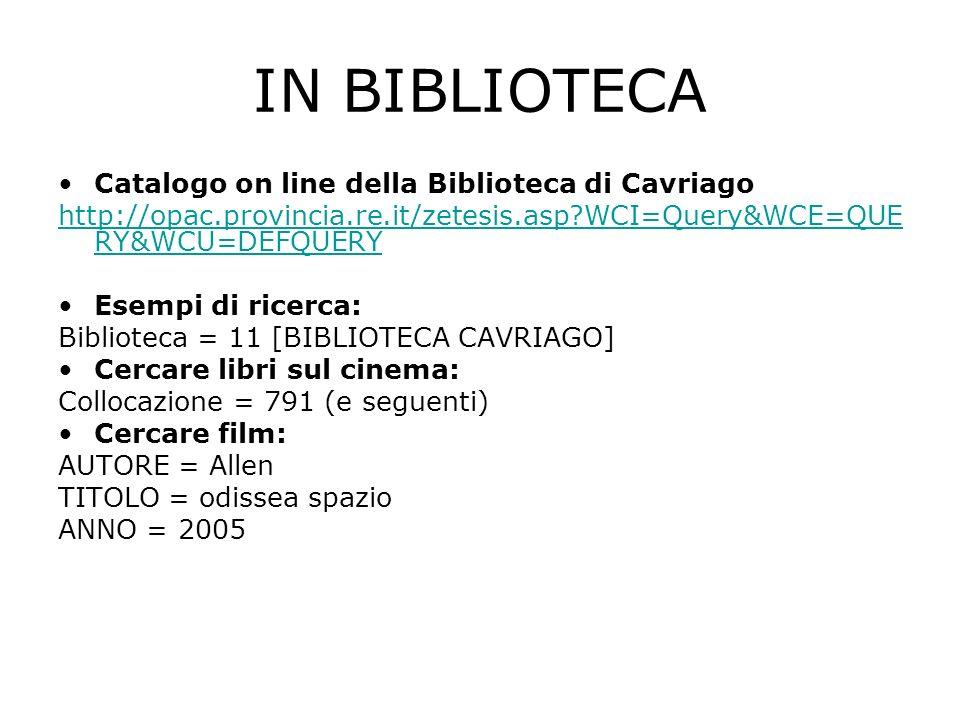 IN BIBLIOTECA Catalogo on line della Biblioteca di Cavriago http://opac.provincia.re.it/zetesis.asp WCI=Query&WCE=QUE RY&WCU=DEFQUERY Esempi di ricerca: Biblioteca = 11 [BIBLIOTECA CAVRIAGO] Cercare libri sul cinema: Collocazione = 791 (e seguenti) Cercare film: AUTORE = Allen TITOLO = odissea spazio ANNO = 2005