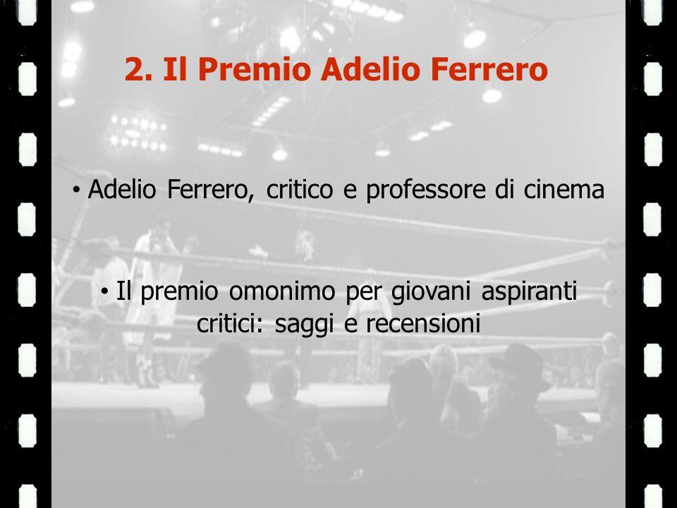 2. Il Premio Adelio Ferrero Adelio Ferrero, critico e professore di cinema Il premio omonimo per giovani aspiranti critici: saggi e recensioni
