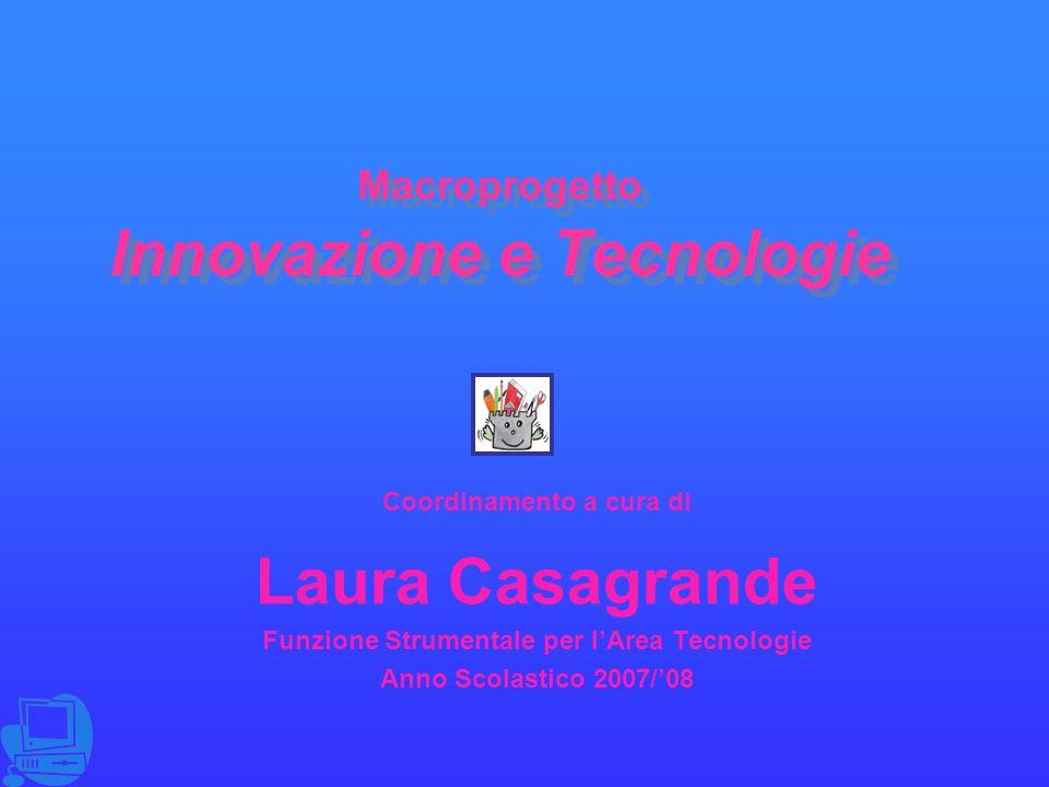 Macroprogetto Innovazione e Tecnologie Coordinamento a cura di Laura Casagrande Funzione Strumentale per lArea Tecnologie Anno Scolastico 2007/08