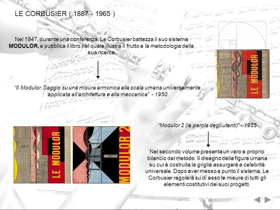 LE CORBUSIER ( 1887 - 1965 ) MODULOR Nel 1947, durante una conferenza, Le Corbusier battezza il suo sistema MODULOR, e pubblica il libro nel quale ill