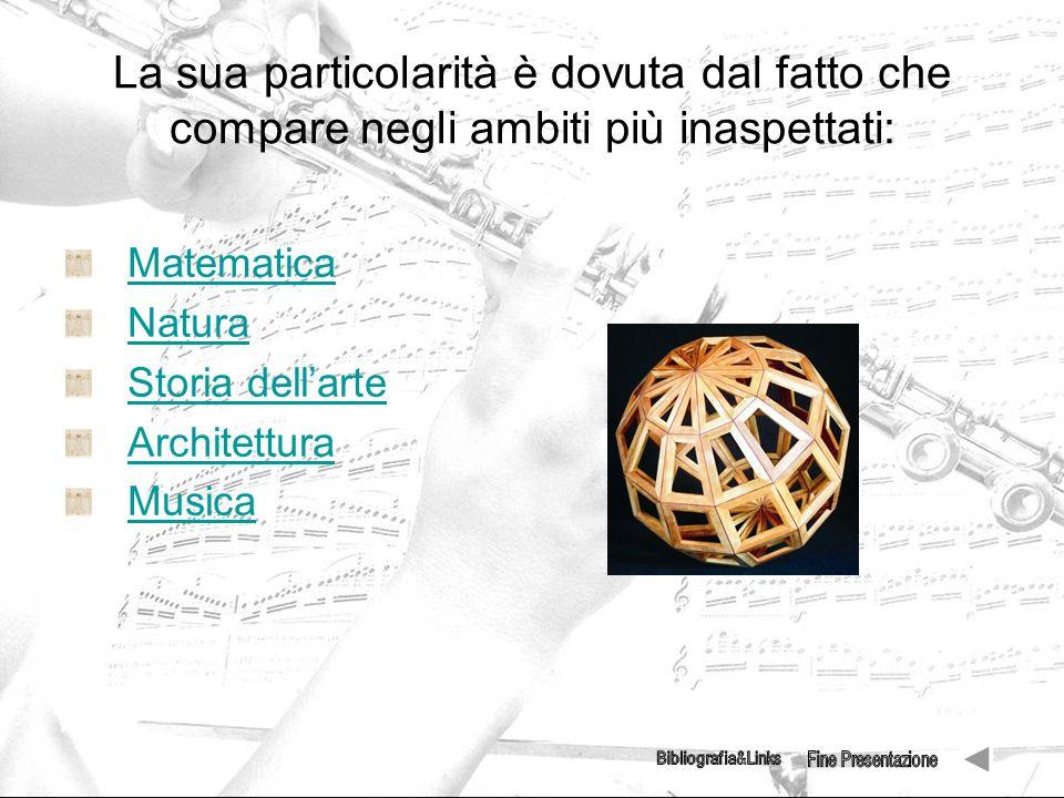 La sua particolarità è dovuta dal fatto che compare negli ambiti più inaspettati: Matematica Natura Storia dellarte Architettura Musica