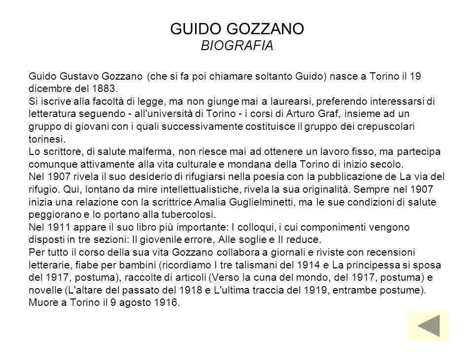 GUIDO GOZZANO BIOGRAFIA Guido Gustavo Gozzano (che si fa poi chiamare soltanto Guido) nasce a Torino il 19 dicembre del 1883. Si iscrive alla facoltà