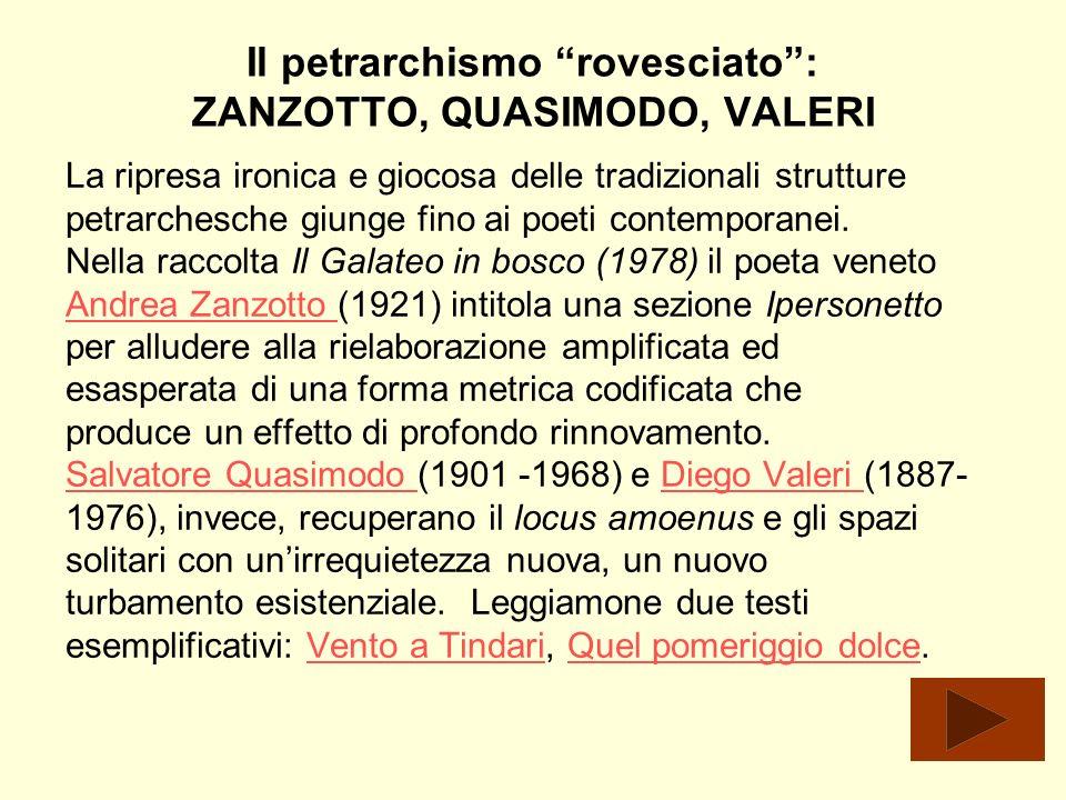 Il petrarchismo rovesciato: ZANZOTTO, QUASIMODO, VALERI La ripresa ironica e giocosa delle tradizionali strutture petrarchesche giunge fino ai poeti c