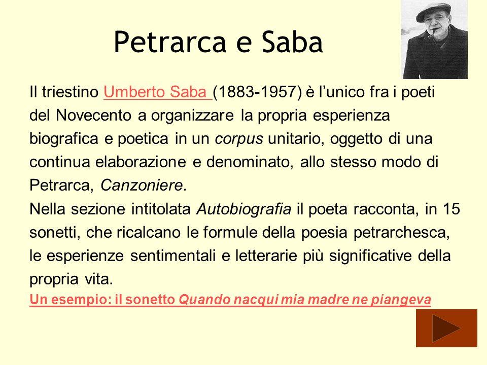 Petrarca e Saba Il triestino Umberto Saba (1883-1957) è lunico fra i poetiUmberto Saba del Novecento a organizzare la propria esperienza biografica e