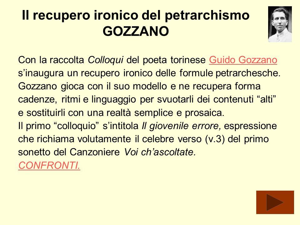 Il recupero ironico del petrarchismo GOZZANO Con la raccolta Colloqui del poeta torinese Guido GozzanoGuido Gozzano sinaugura un recupero ironico dell