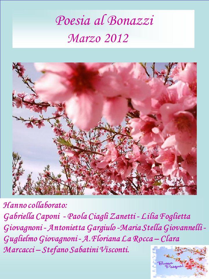 Poesia al Bonazzi Marzo 2012 Hanno collaborato: Gabriella Caponi - Paola Ciagli Zanetti - Lilia Foglietta Giovagnoni - Antonietta Gargiulo -Maria Stel