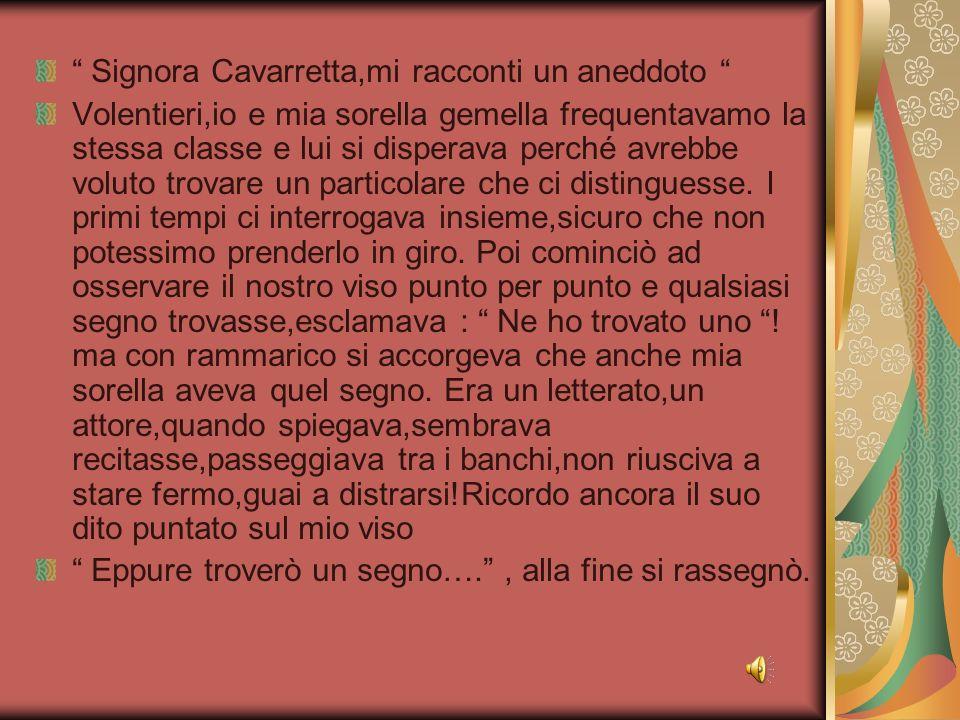 Signora Cavarretta,mi racconti un aneddoto Volentieri,io e mia sorella gemella frequentavamo la stessa classe e lui si disperava perché avrebbe voluto