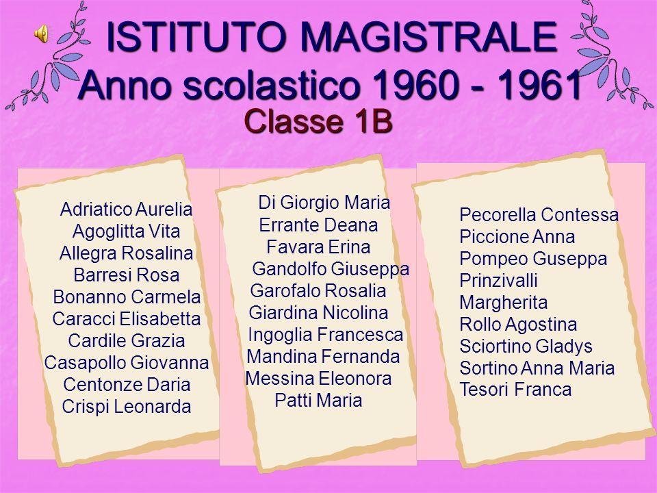 Classe 1B ISTITUTO MAGISTRALE Anno scolastico 1960 - 1961 Adriatico Aurelia Agoglitta Vita Allegra Rosalina Barresi Rosa Bonanno Carmela Caracci Elisa