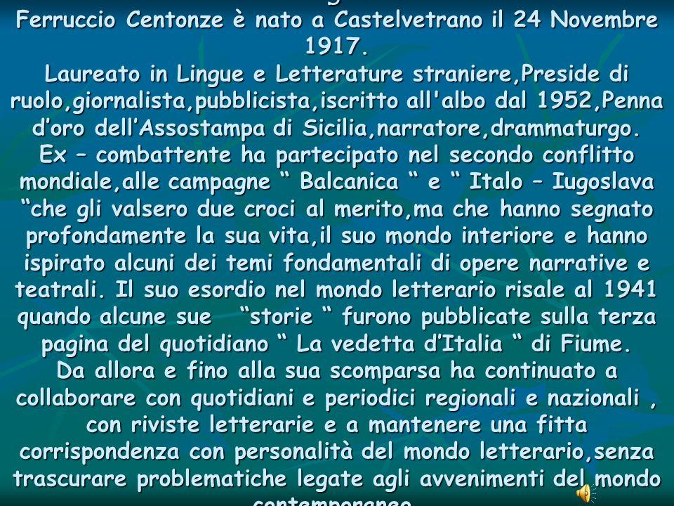 Biografia Ferruccio Centonze è nato a Castelvetrano il 24 Novembre 1917. Laureato in Lingue e Letterature straniere,Preside di ruolo,giornalista,pubbl