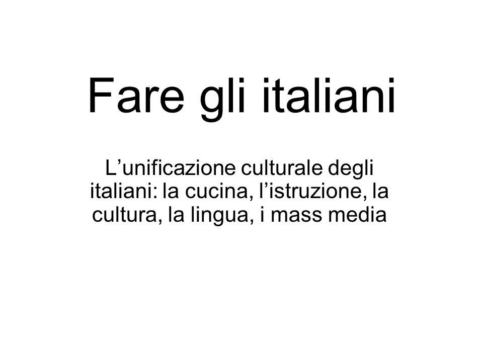 Fare gli italiani Lunificazione culturale degli italiani: la cucina, listruzione, la cultura, la lingua, i mass media