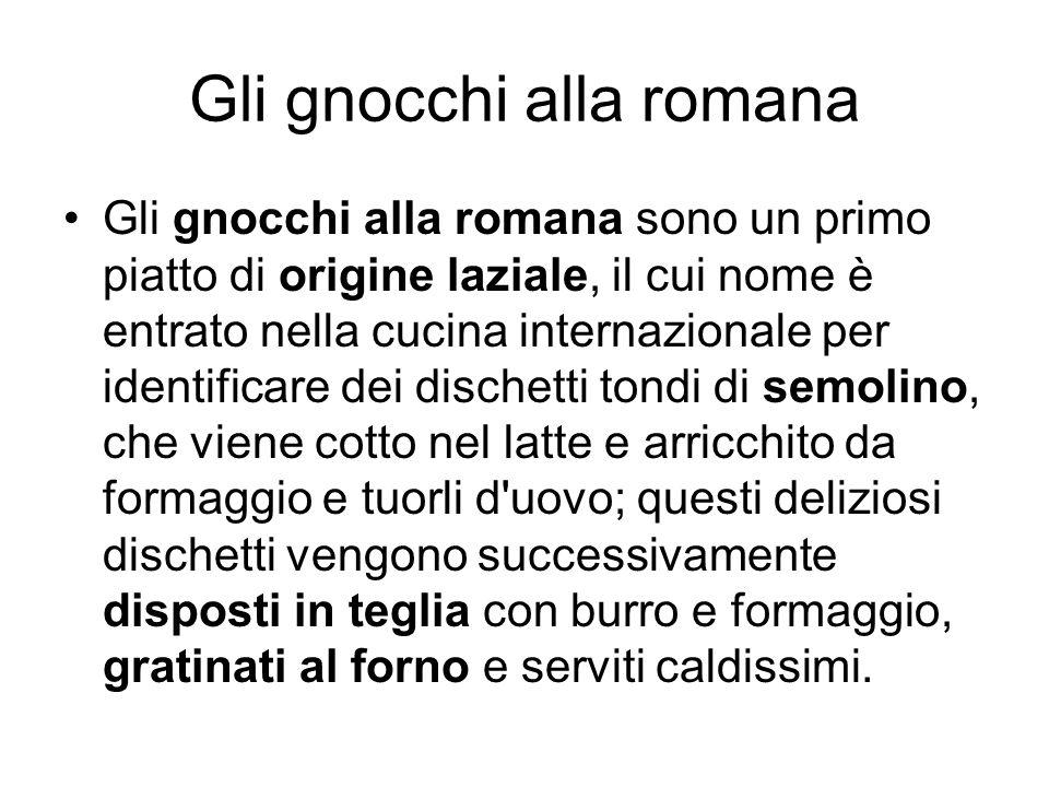 Gli gnocchi alla romana Gli gnocchi alla romana sono un primo piatto di origine laziale, il cui nome è entrato nella cucina internazionale per identif