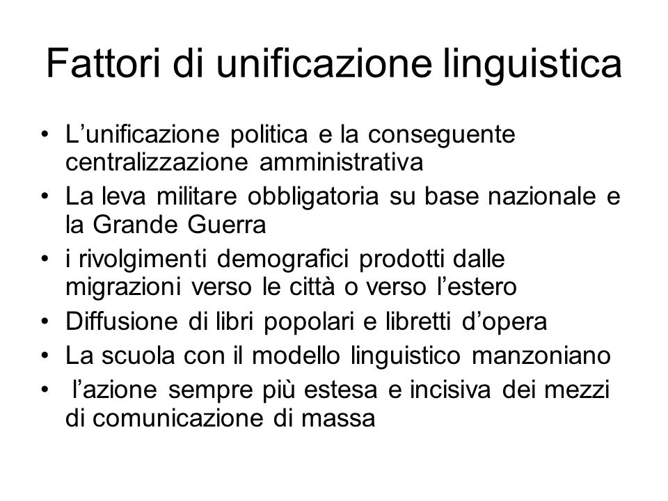 Fattori di unificazione linguistica Lunificazione politica e la conseguente centralizzazione amministrativa La leva militare obbligatoria su base nazi
