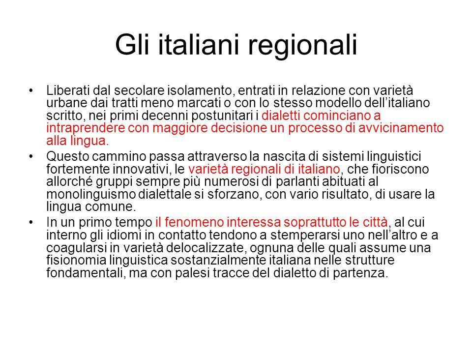 Gli italiani regionali Liberati dal secolare isolamento, entrati in relazione con varietà urbane dai tratti meno marcati o con lo stesso modello delli
