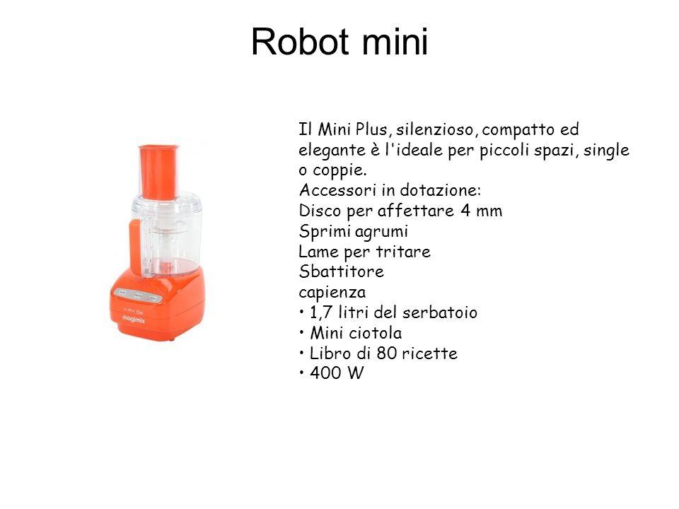 Robot mini Il Mini Plus, silenzioso, compatto ed elegante è l'ideale per piccoli spazi, single o coppie. Accessori in dotazione: Disco per affettare 4