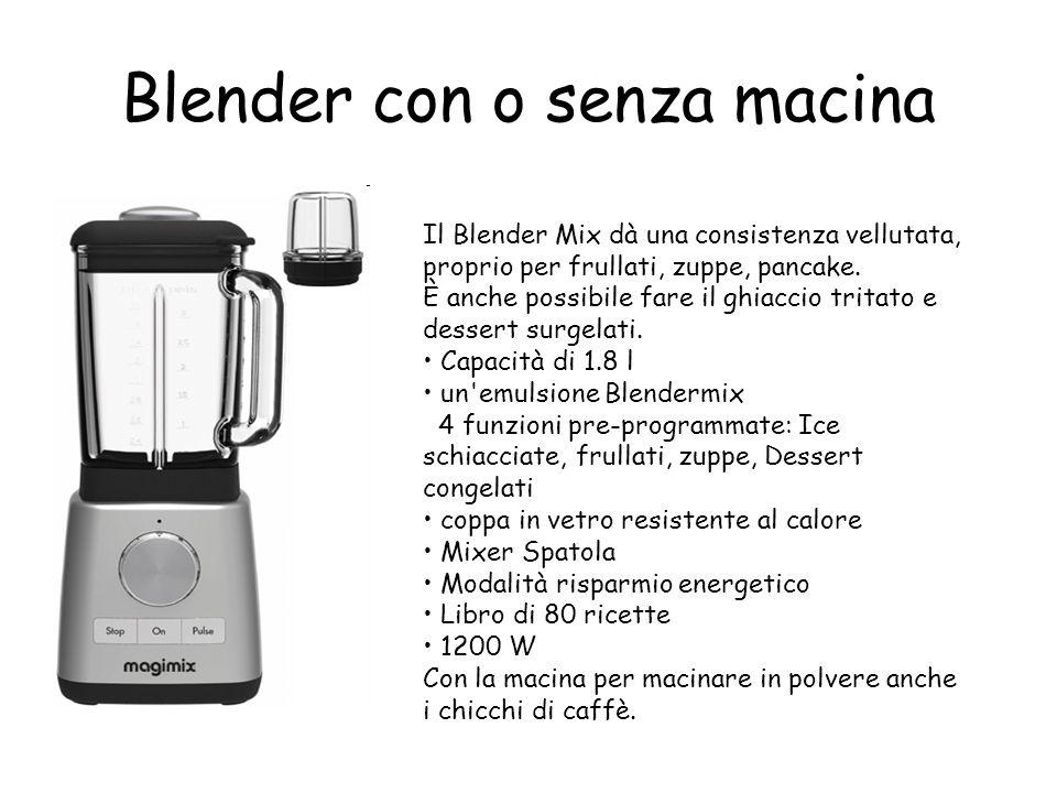 Blender con o senza macina Il Blender Mix dà una consistenza vellutata, proprio per frullati, zuppe, pancake.