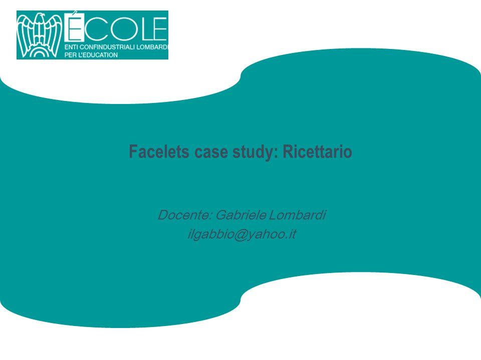 Facelets case study: Ricettario Docente: Gabriele Lombardi ilgabbio@yahoo.it
