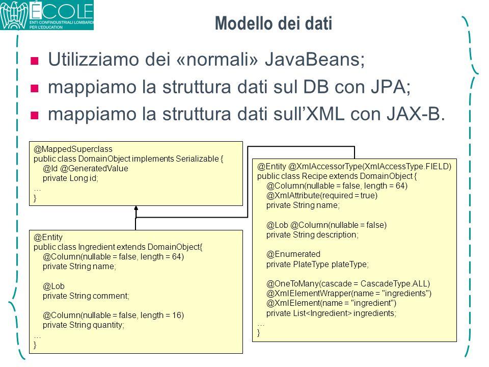 Modello dei dati Utilizziamo dei «normali» JavaBeans; mappiamo la struttura dati sul DB con JPA; mappiamo la struttura dati sullXML con JAX-B. @Mapped