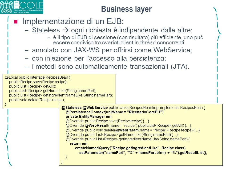 Business layer Implementazione di un EJB: –Stateless ogni richiesta è indipendente dalle altre: –è il tipo di EJB di sessione (con risultato) più effi