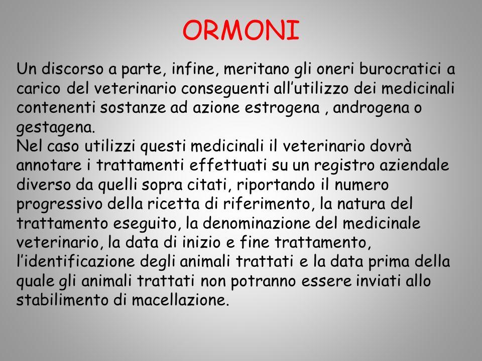 ORMONI Un discorso a parte, infine, meritano gli oneri burocratici a carico del veterinario conseguenti allutilizzo dei medicinali contenenti sostanze