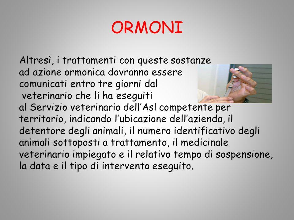 ORMONI Altresì, i trattamenti con queste sostanze ad azione ormonica dovranno essere comunicati entro tre giorni dal veterinario che li ha eseguiti al