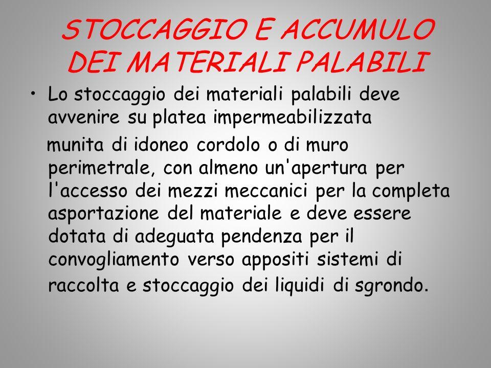 STOCCAGGIO E ACCUMULO DEI MATERIALI PALABILI Lo stoccaggio dei materiali palabili deve avvenire su platea impermeabilizzata munita di idoneo cordolo o