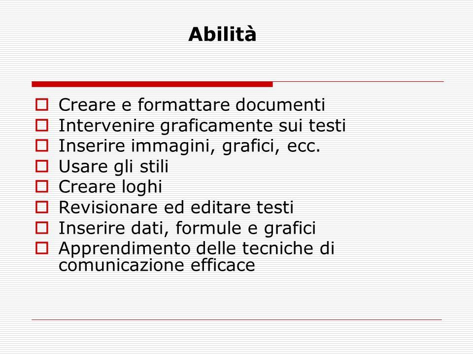 Abilità Creare e formattare documenti Intervenire graficamente sui testi Inserire immagini, grafici, ecc. Usare gli stili Creare loghi Revisionare ed