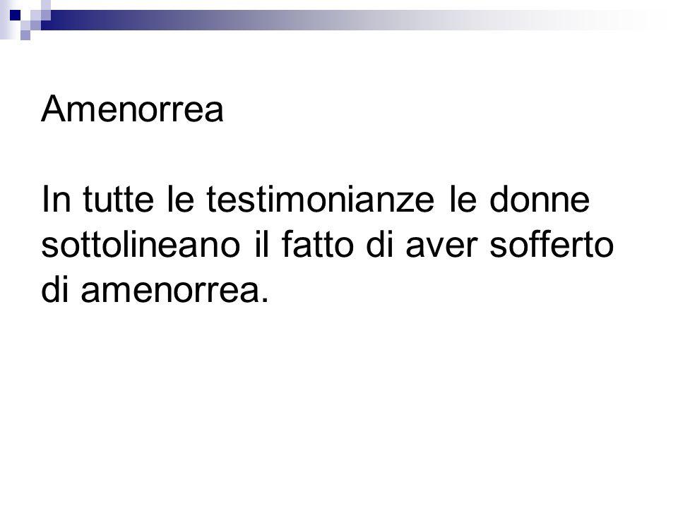 Amenorrea In tutte le testimonianze le donne sottolineano il fatto di aver sofferto di amenorrea.