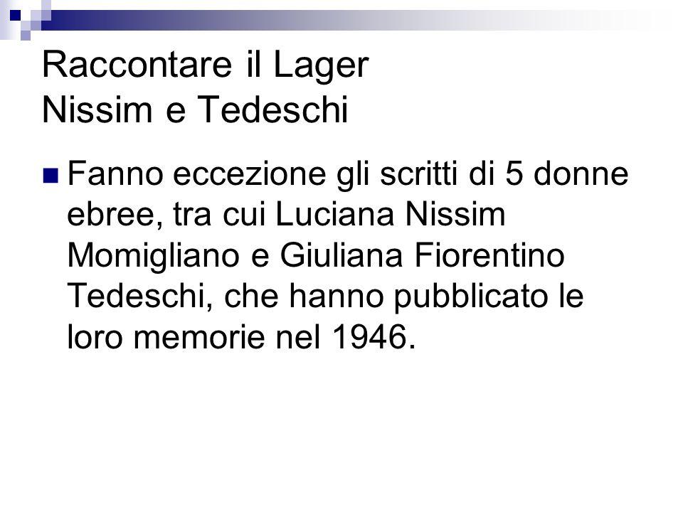 Raccontare il Lager Nissim e Tedeschi Fanno eccezione gli scritti di 5 donne ebree, tra cui Luciana Nissim Momigliano e Giuliana Fiorentino Tedeschi, che hanno pubblicato le loro memorie nel 1946.