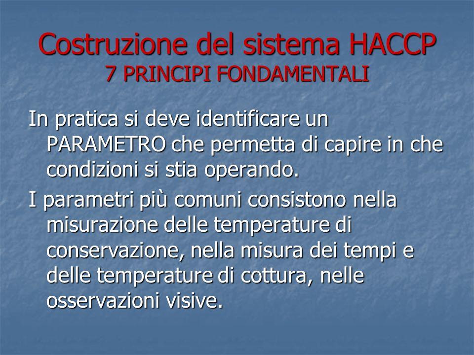 Costruzione del sistema HACCP 7 PRINCIPI FONDAMENTALI In pratica si deve identificare un PARAMETRO che permetta di capire in che condizioni si stia op