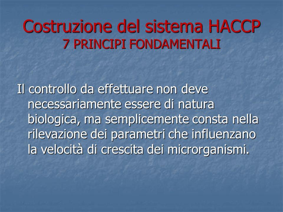 Costruzione del sistema HACCP 7 PRINCIPI FONDAMENTALI Il controllo da effettuare non deve necessariamente essere di natura biologica, ma semplicemente consta nella rilevazione dei parametri che influenzano la velocità di crescita dei microrganismi.