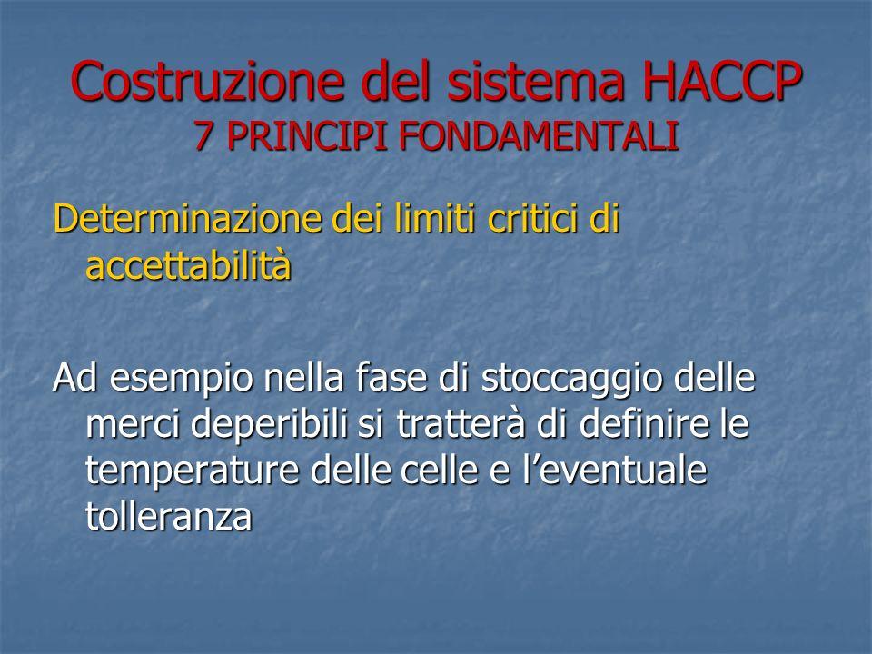 Costruzione del sistema HACCP 7 PRINCIPI FONDAMENTALI Determinazione dei limiti critici di accettabilità Ad esempio nella fase di stoccaggio delle mer
