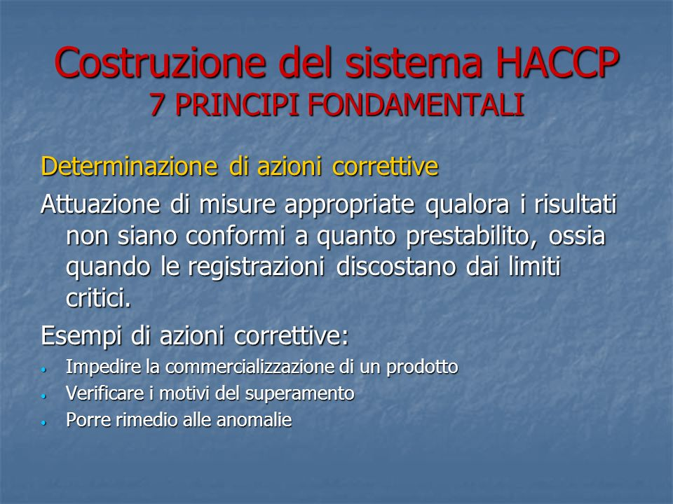 Costruzione del sistema HACCP 7 PRINCIPI FONDAMENTALI Determinazione di azioni correttive Attuazione di misure appropriate qualora i risultati non siano conformi a quanto prestabilito, ossia quando le registrazioni discostano dai limiti critici.