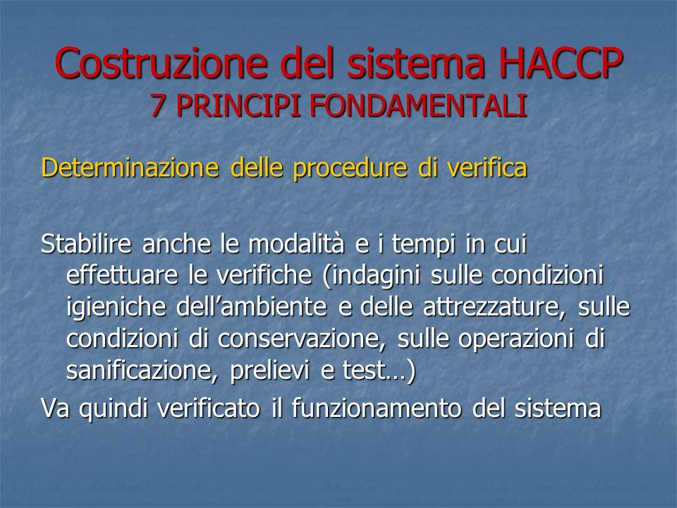 Costruzione del sistema HACCP 7 PRINCIPI FONDAMENTALI Determinazione delle procedure di verifica Stabilire anche le modalità e i tempi in cui effettuare le verifiche (indagini sulle condizioni igieniche dellambiente e delle attrezzature, sulle condizioni di conservazione, sulle operazioni di sanificazione, prelievi e test…) Va quindi verificato il funzionamento del sistema