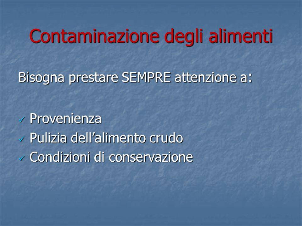 Contaminazione degli alimenti Bisogna prestare SEMPRE attenzione a : Provenienza Provenienza Pulizia dellalimento crudo Pulizia dellalimento crudo Condizioni di conservazione Condizioni di conservazione