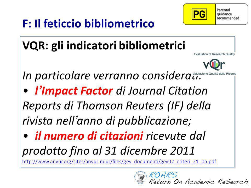 F: Il feticcio bibliometrico VQR: gli indicatori bibliometrici In particolare verranno considerati: lImpact Factor di Journal Citation Reports di Thomson Reuters (IF) della rivista nellanno di pubblicazione; il numero di citazioni ricevute dal prodotto fino al 31 dicembre 2011 http://www.anvur.org/sites/anvur-miur/files/gev_documenti/gev02_criteri_21_05.pdf VQR: gli indicatori bibliometrici In particolare verranno considerati: lImpact Factor di Journal Citation Reports di Thomson Reuters (IF) della rivista nellanno di pubblicazione; il numero di citazioni ricevute dal prodotto fino al 31 dicembre 2011 http://www.anvur.org/sites/anvur-miur/files/gev_documenti/gev02_criteri_21_05.pdf