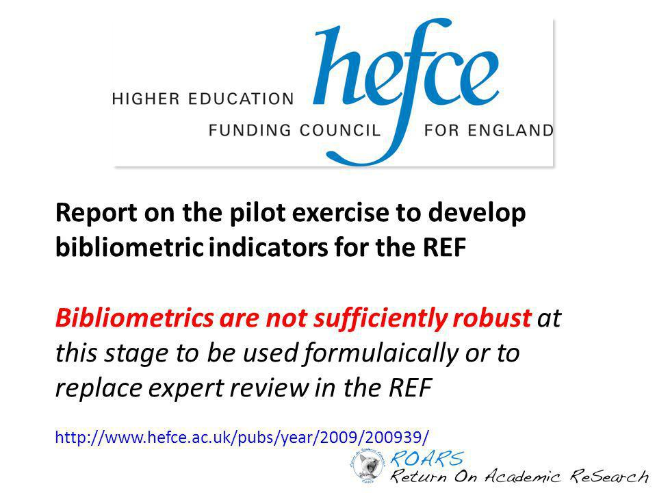 Report on the pilot exercise to develop bibliometric indicators for the REF Bibliometrics are not sufficiently robust at this stage to be used formulaically or to replace expert review in the REF http://www.hefce.ac.uk/pubs/year/2009/200939/